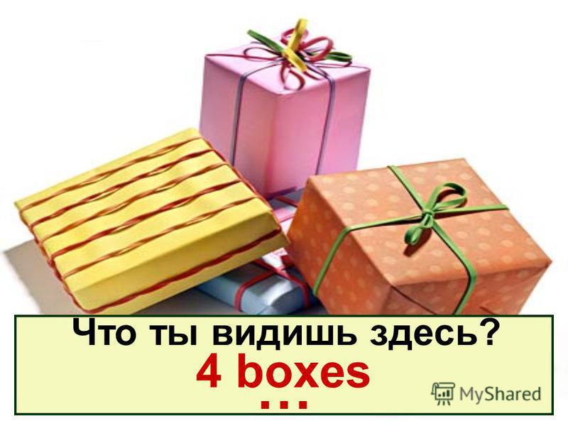 Что ты видишь здесь? … 4 boxes