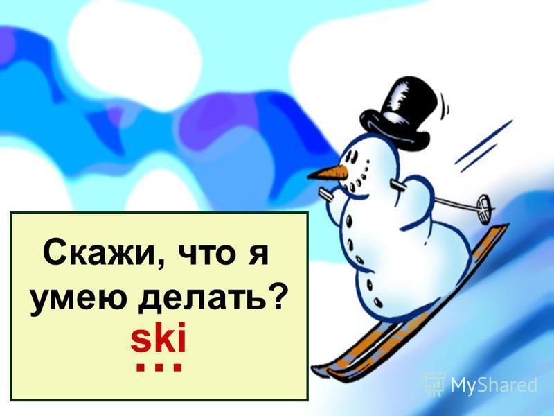 Скажи, что я умею делать? … ski