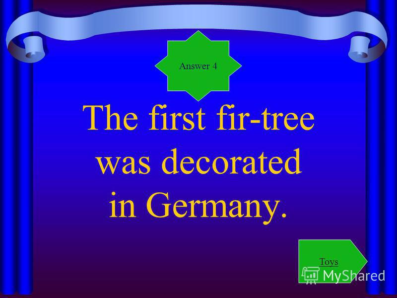 The first fir-tree was decorated in Germany. Answer 4 Toys