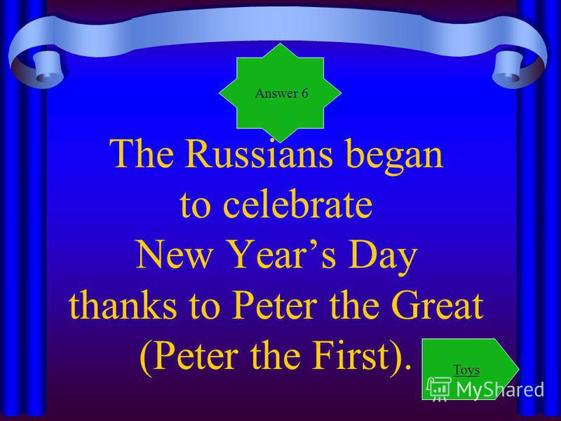 The Russians began to celebrate New Years Day thanks to Peter the Great (Peter the First). Answer 6 Toys