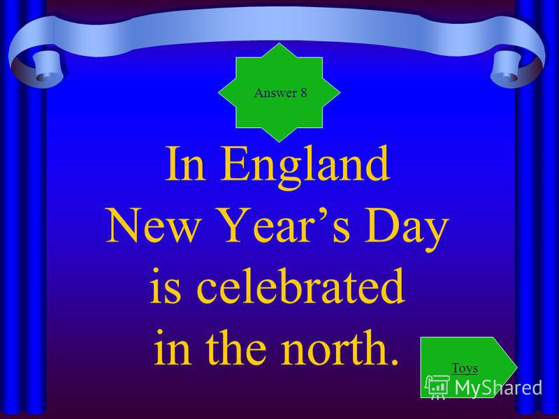 In England New Years Day is celebrated in the north. Answer 8 Toys