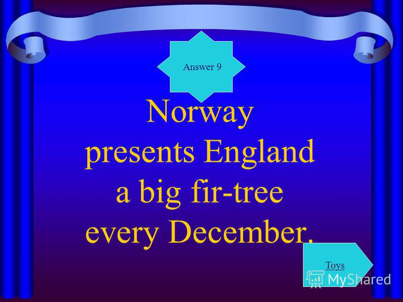 Norway presents England a big fir-tree every December. Answer 9 Toys