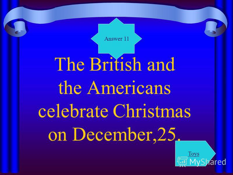 The British and the Americans celebrate Christmas on December,25. Answer 11 Toys