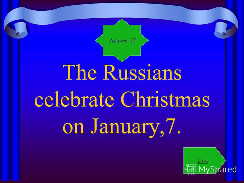 The Russians celebrate Christmas on January,7. Answer 12 Toys