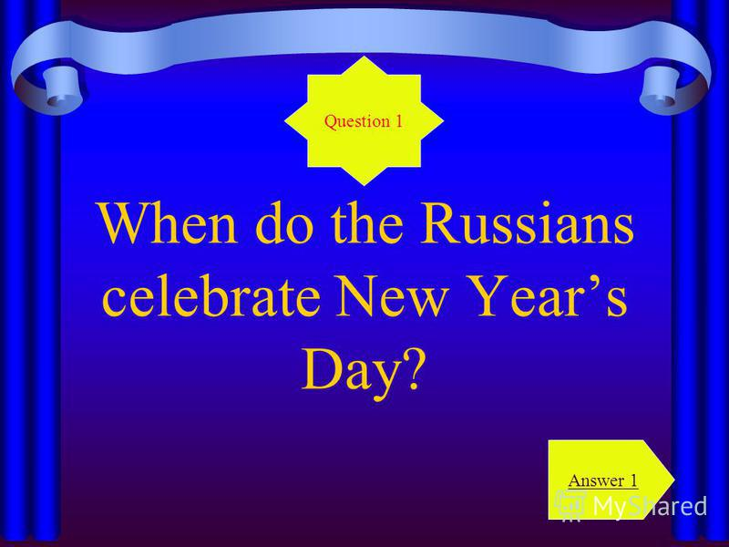 When do the Russians celebrate New Years Day? Question 1 Answer 1