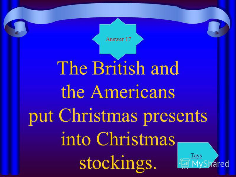 The British and the Americans put Christmas presents into Christmas stockings. Answer 17 Toys
