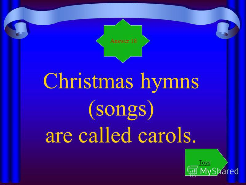 Christmas hymns (songs) are called carols. Answer 18 Toys