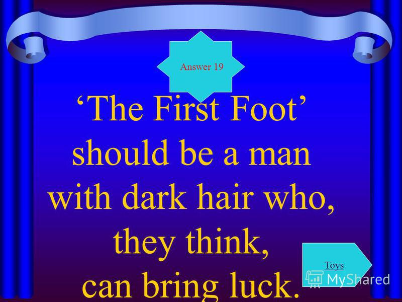 The First Foot should be a man with dark hair who, they think, can bring luck. Answer 19 Toys