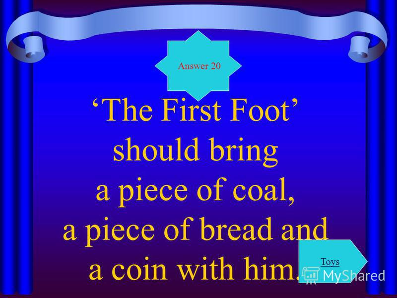 The First Foot should bring a piece of coal, a piece of bread and a coin with him. Answer 20 Toys