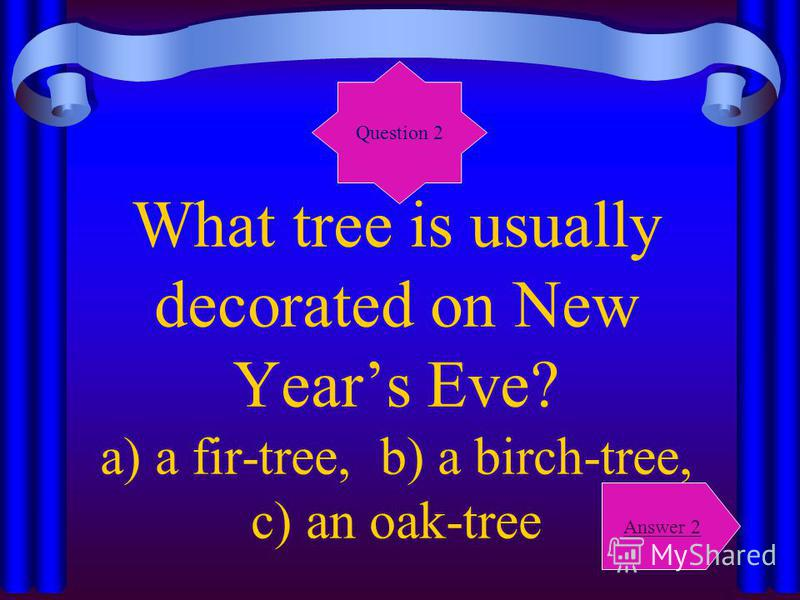 What tree is usually decorated on New Years Eve? a) a fir-tree, b) a birch-tree, c) an oak-tree Question 2 Answer 2