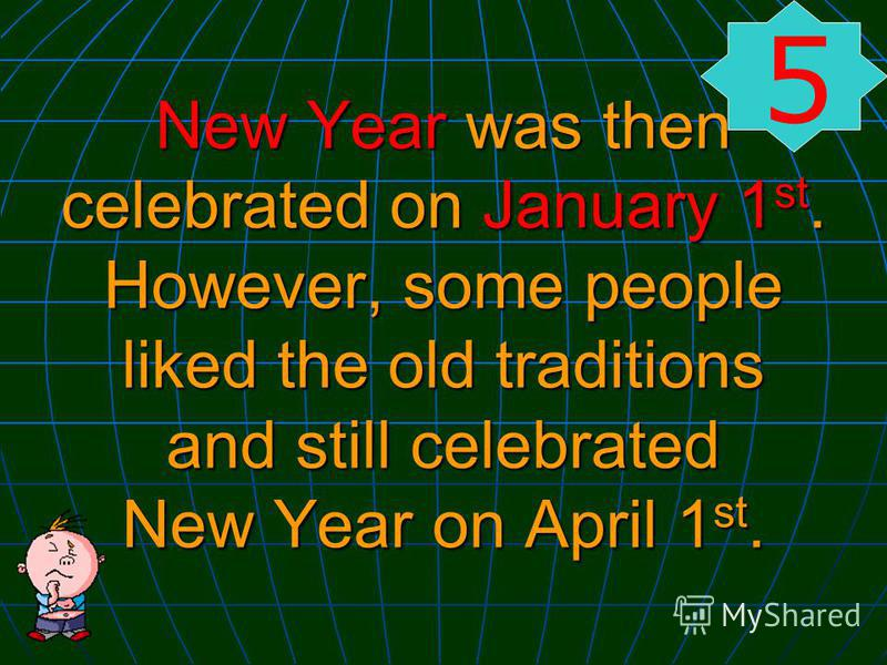 New Year was then celebrated on January 1 st. However, some people liked the old traditions and still celebrated New Year on April 1 st. 5