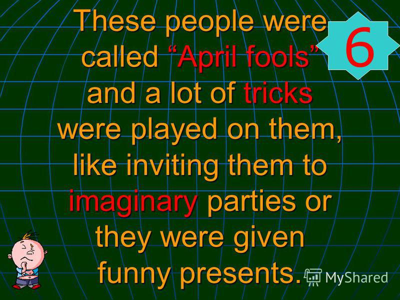 These people were called April fools and a lot of tricks were played on them, like inviting them to imaginary parties or they were given funny presents. 6
