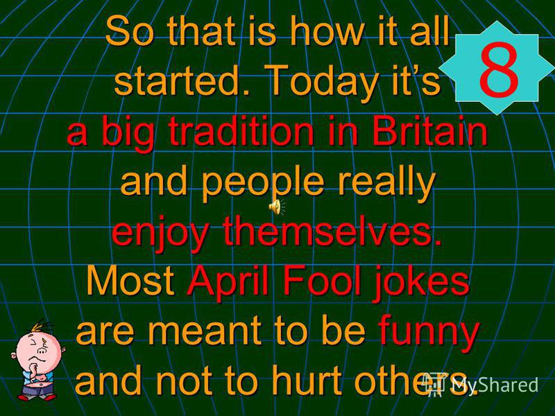 So that is how it all started. Today its a big tradition in Britain and people really enjoy themselves. Most April Fool jokes are meant to be funny and not to hurt others. 8