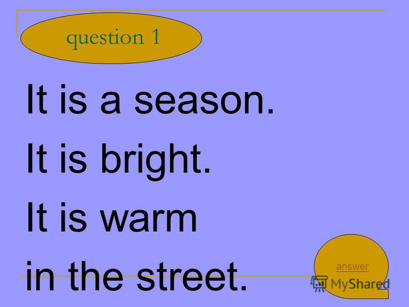 It is a season. It is bright. It is warm in the street. question 1 answer