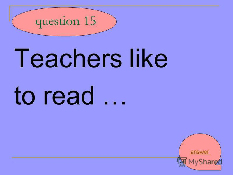 Teachers like to read … question 15 answer