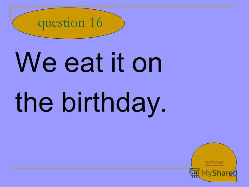 We eat it on the birthday. question 16 answer