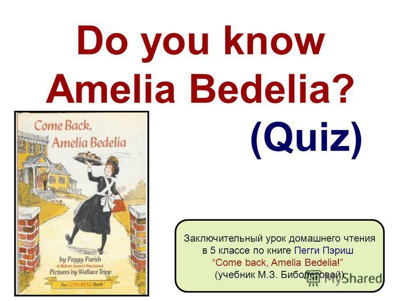 Do you know Amelia Bedelia? (Quiz) Заключительный урок домашнего чтения в 5 классе по книге Пегги Пэриш Come back, Amelia Bedelia! (учебник М.З. Биболетовой)