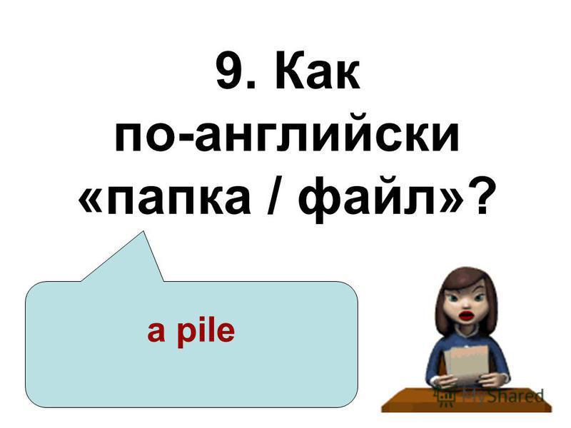 9. Как по-английски «папка / файл»? a pile