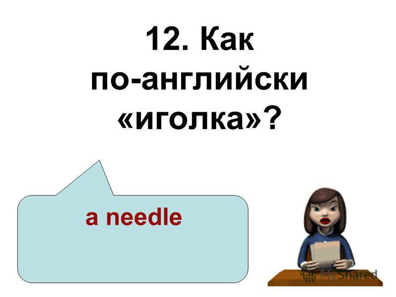 12. Как по-английски «иголка»? a needle