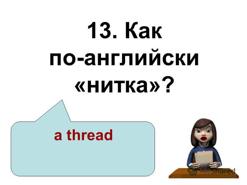13. Как по-английски «нитка»? a thread