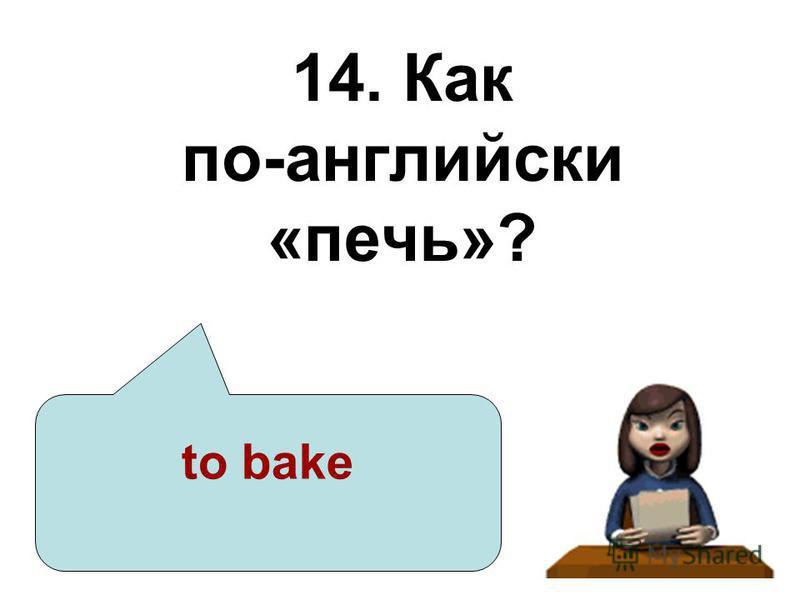 14. Как по-английски «печь»? to bake