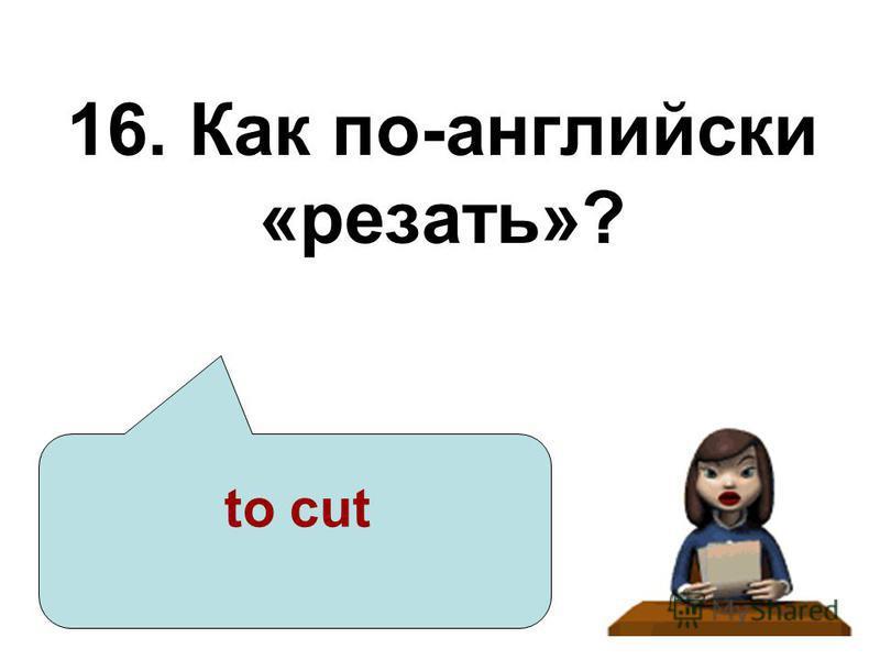 16. Как по-английски «резать»? to cut