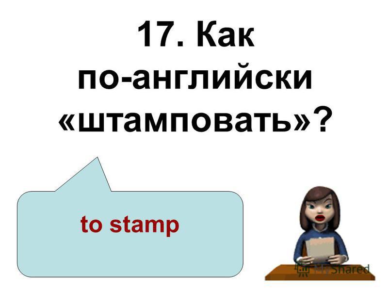 17. Как по-английски «штамповать»? to stamp