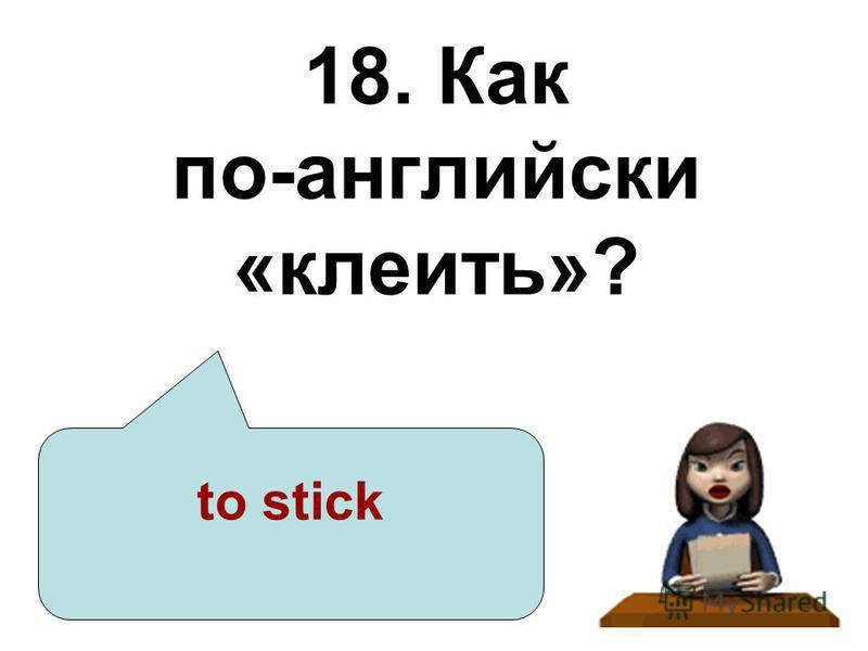 18. Как по-английски «клеить»? to stick