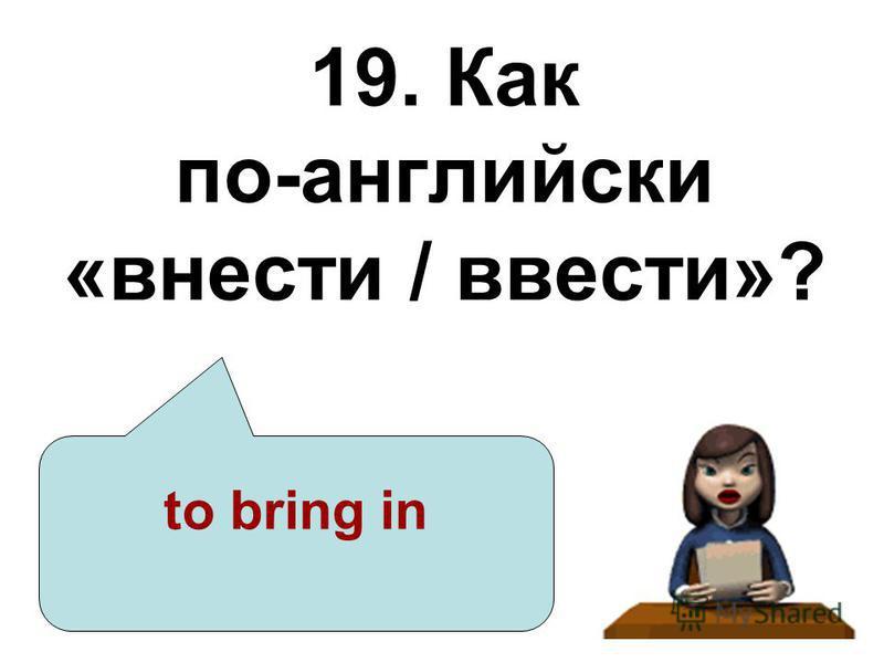 19. Как по-английски «внести / ввести»? to bring in