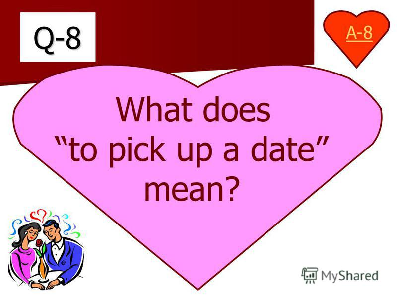 Q-8 What does to pick up a date mean? A-8