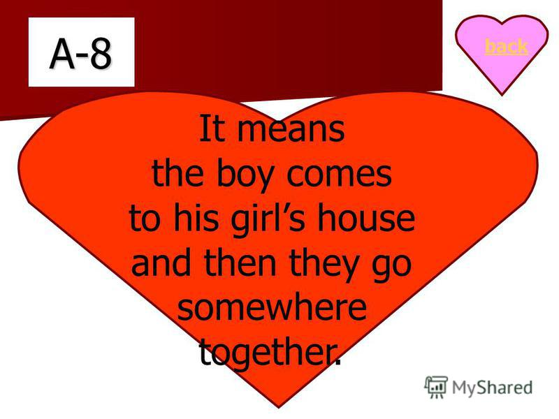 A-8 It means the boy comes to his girls house and then they go somewhere together. back