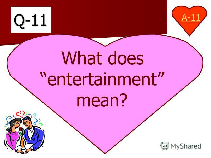 Q-11 What does entertainment mean? A-11