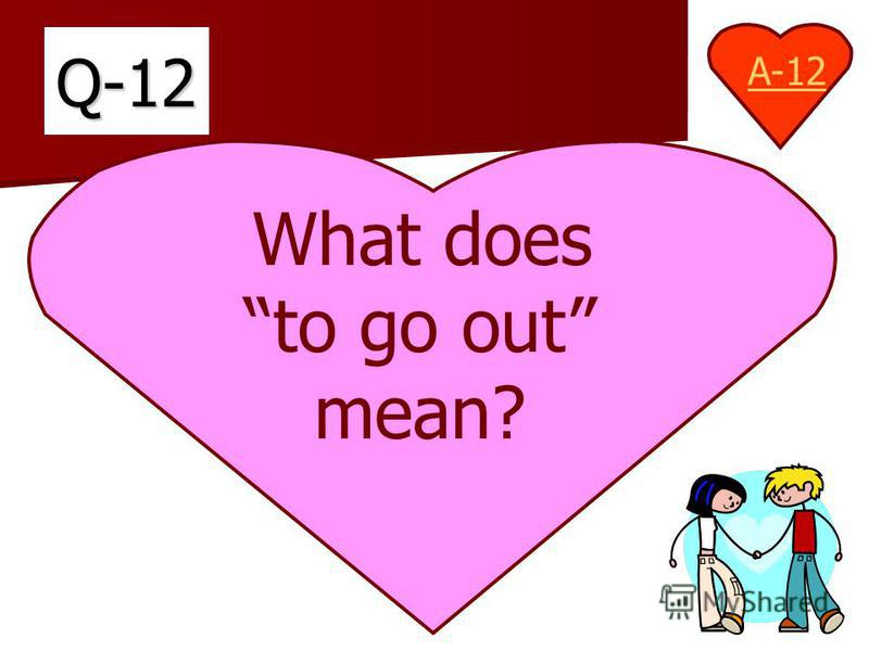 Q-12 What does to go out mean? A-12