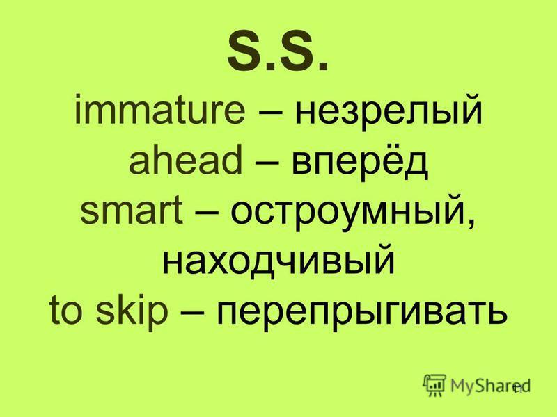 11 S.S. immature – незрелый ahead – вперёд smart – остроумный, находчивый to skip – перепрыгивать