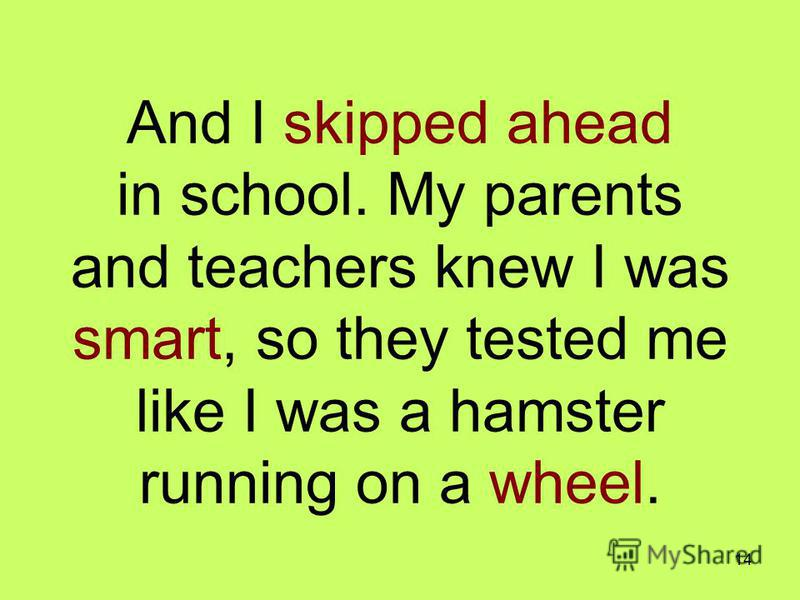 14 And I skipped ahead in school. My parents and teachers knew I was smart, so they tested me like I was a hamster running on a wheel.