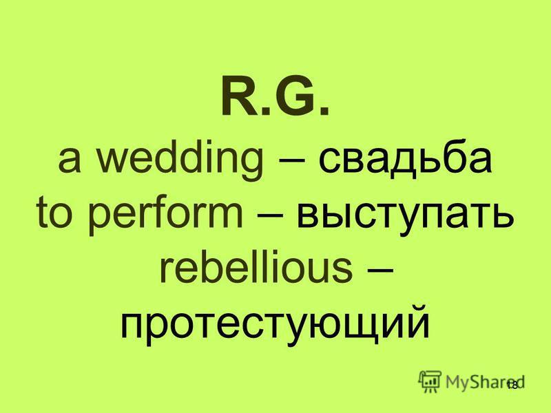18 R.G. a wedding – свадьба to perform – выступать rebellious – протестующий