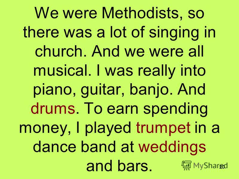 20 We were Methodists, so there was a lot of singing in church. And we were all musical. I was really into piano, guitar, banjo. And drums. To earn spending money, I played trumpet in a dance band at weddings and bars.