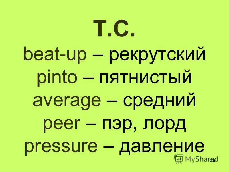 28 T.C. beat-up – рекрутский pinto – пятнистый average – средний peer – пэр, лорд pressure – давление