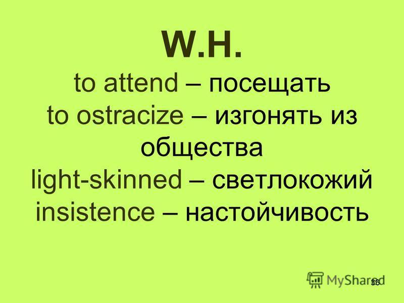 36 W.H. to attend – посещать to ostracize – изгонять из общества light-skinned – светлокожий insistence – настойчивость