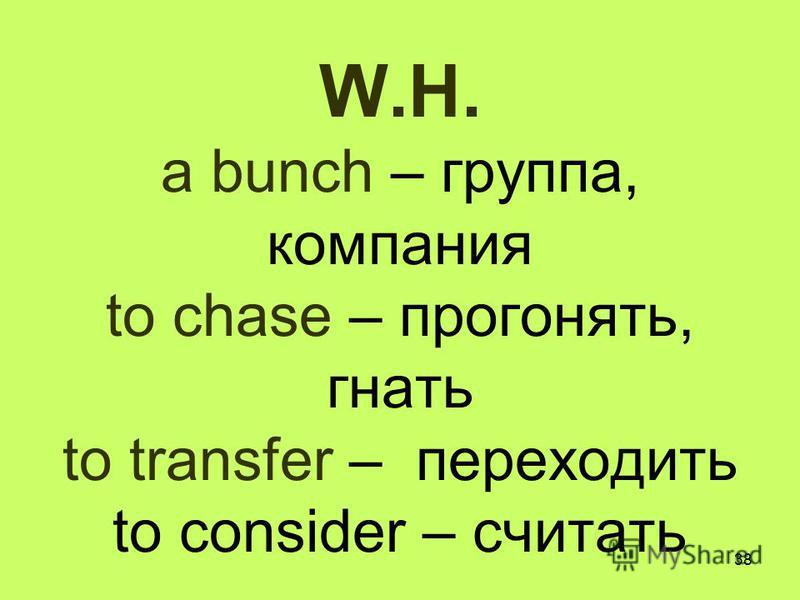 38 W.H. a bunch – группа, компания to chase – прогонять, гнать to transfer – переходить to consider – считать