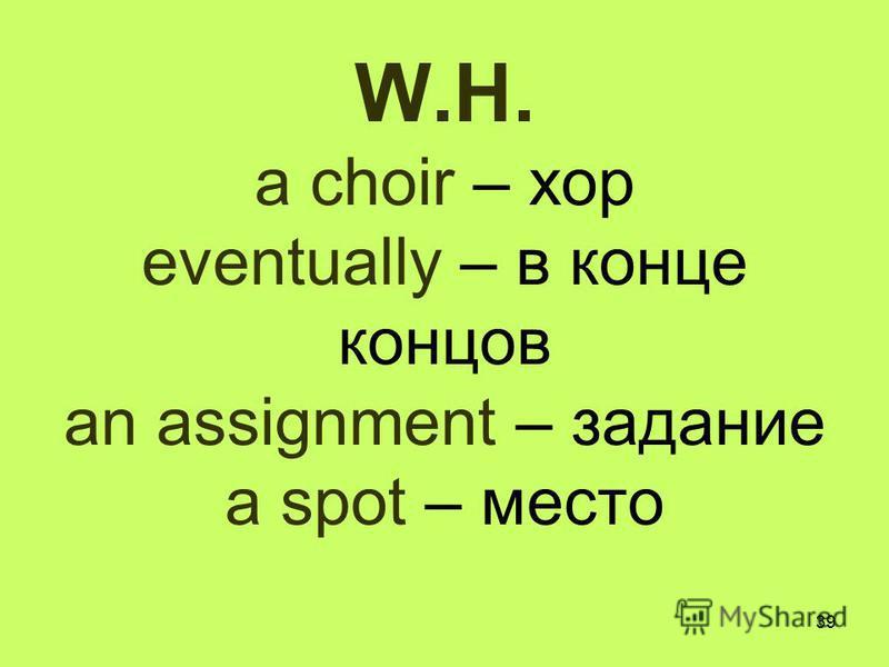 39 W.H. a choir – хор eventually – в конце концов an assignment – задание a spot – место