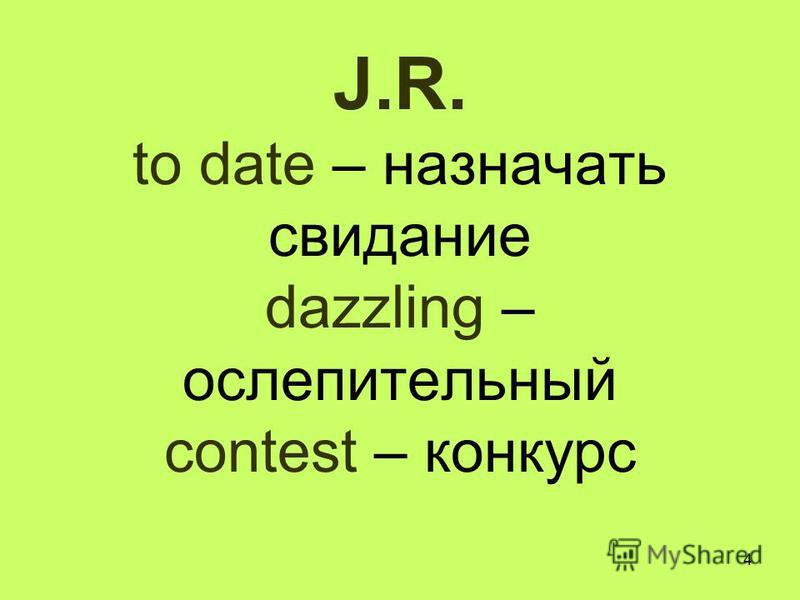 4 J.R. to date – назначать свидание dazzling – ослепительный contest – конкурс