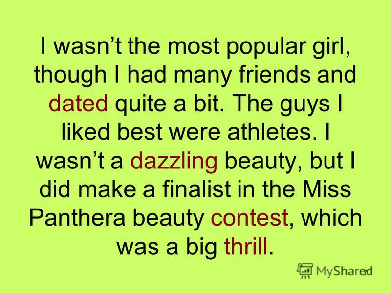 7 I wasnt the most popular girl, though I had many friends and dated quite a bit. The guys I liked best were athletes. I wasnt a dazzling beauty, but I did make a finalist in the Miss Panthera beauty contest, which was a big thrill.