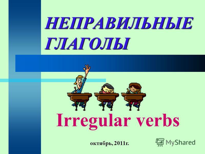 НЕПРАВИЛЬНЫЕ ГЛАГОЛЫ Irregular verbs октябрь, 2011 г.