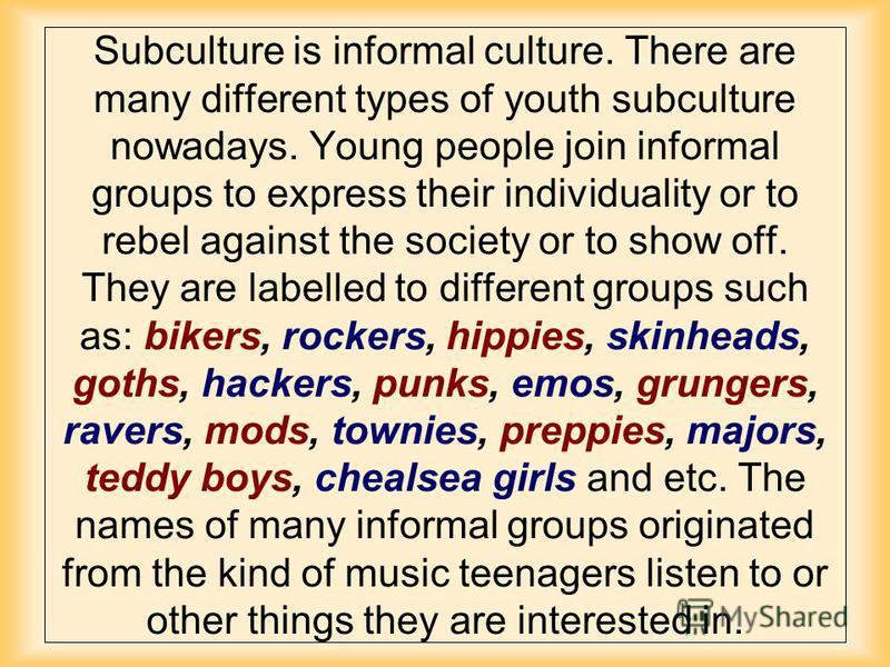 Subculture is informal culture. There are many different types of youth subculture nowadays. Young people join informal groups to express their individuality or to rebel against the society or to show off. They are labelled to different groups such a