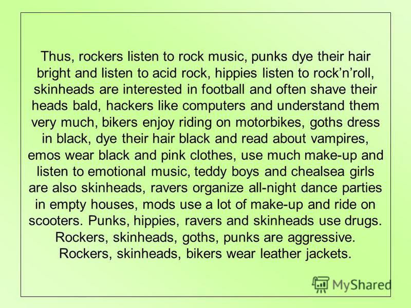 Thus, rockers listen to rock music, punks dye their hair bright and listen to acid rock, hippies listen to rocknroll, skinheads are interested in football and often shave their heads bald, hackers like computers and understand them very much, bikers