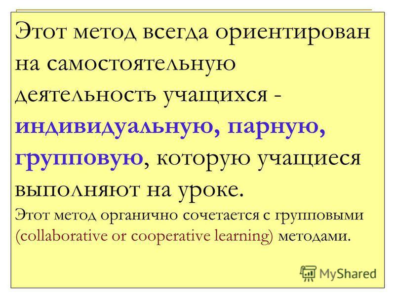 14 Этот метод всегда ориентирован на самостоятельную деятельность учащихся - индивидуальную, парную, групповую, которую учащиеся выполняют на уроке. Этот метод органично сочетается с групповыми (collaborative or cooperative learning) методами.