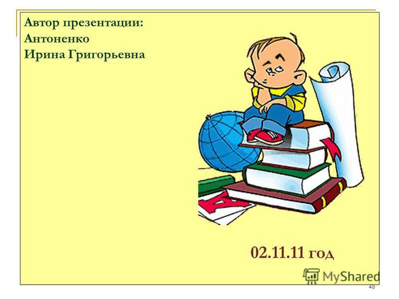 48 Автор презентации: Антоненко Ирина Григорьевна 02.11.11 год