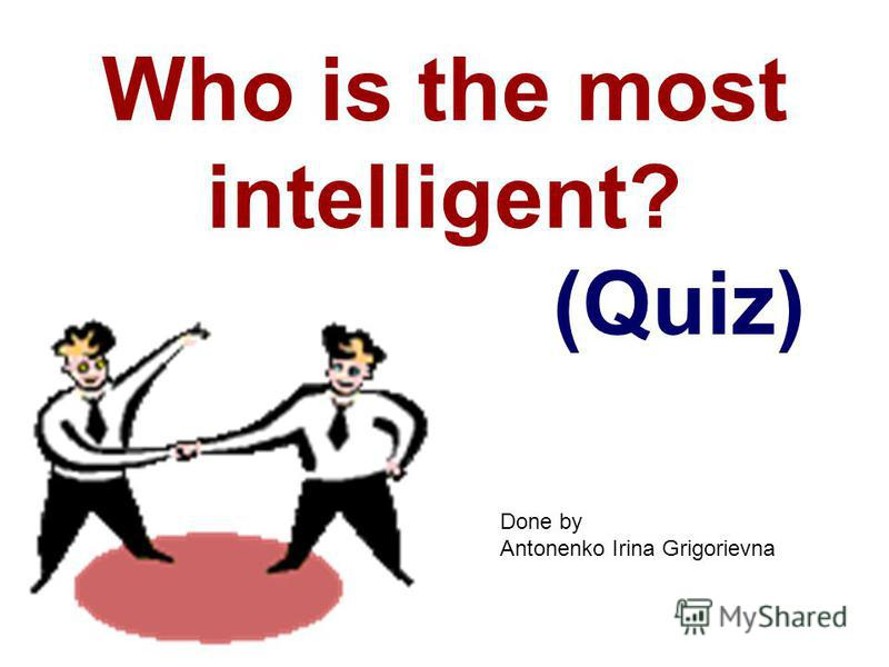 Who is the most intelligent? (Quiz) Done by Antonenko Irina Grigorievna