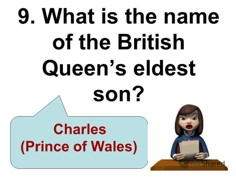 9. What is the name of the British Queens eldest son? Charles (Prince of Wales)